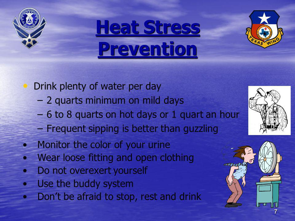 7 Heat Stress Prevention Drink plenty of water per day – –2 quarts minimum on mild days – –6 to 8 quarts on hot days or 1 quart an hour – –Frequent si