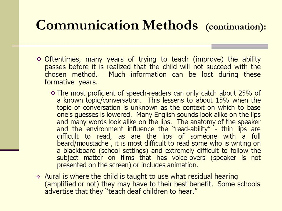 Communication Methods (continuation): Oftentimes, many years of trying to teach (improve) the ability passes before it is realized that the child will not succeed with the chosen method.