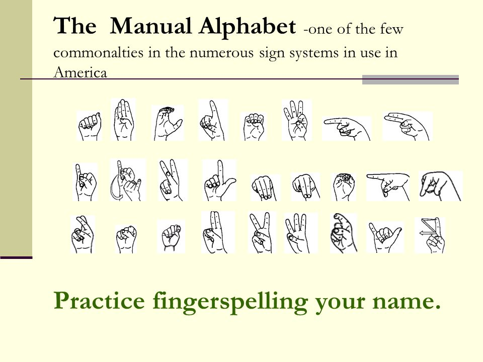 The Manual Alphabet -one of the few commonalties in the numerous sign systems in use in America Practice fingerspelling your name.