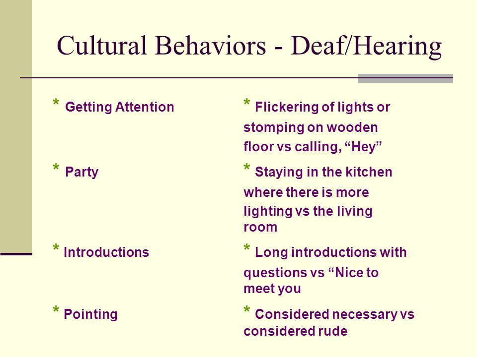 Cultural Behaviors - Deaf/Hearing * Getting Attention * Flickering of lights or stomping on wooden floor vs calling, Hey * Party * Staying in the kitchen where there is more lighting vs the living room * Introductions * Long introductions with questions vs Nice to meet you * Pointing * Considered necessary vs considered rude
