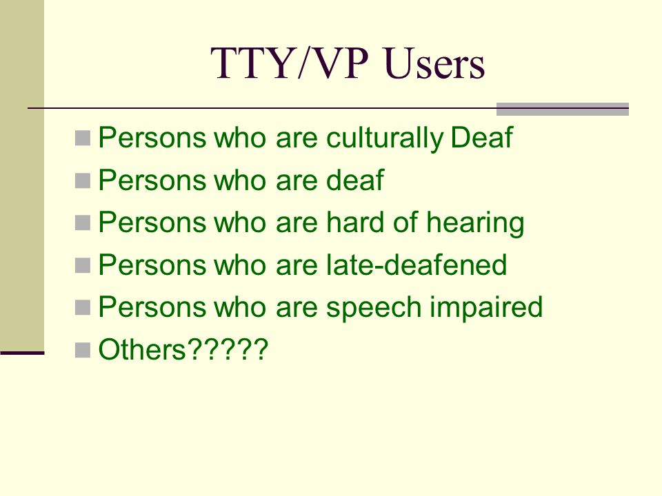 TTY/VP Users Persons who are culturally Deaf Persons who are deaf Persons who are hard of hearing Persons who are late-deafened Persons who are speech impaired Others?????