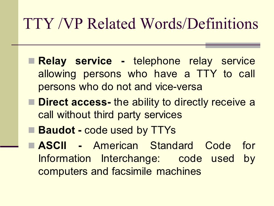 TTY /VP Related Words/Definitions Relay service - telephone relay service allowing persons who have a TTY to call persons who do not and vice-versa Direct access- the ability to directly receive a call without third party services Baudot - code used by TTYs ASCII - American Standard Code for Information Interchange: code used by computers and facsimile machines