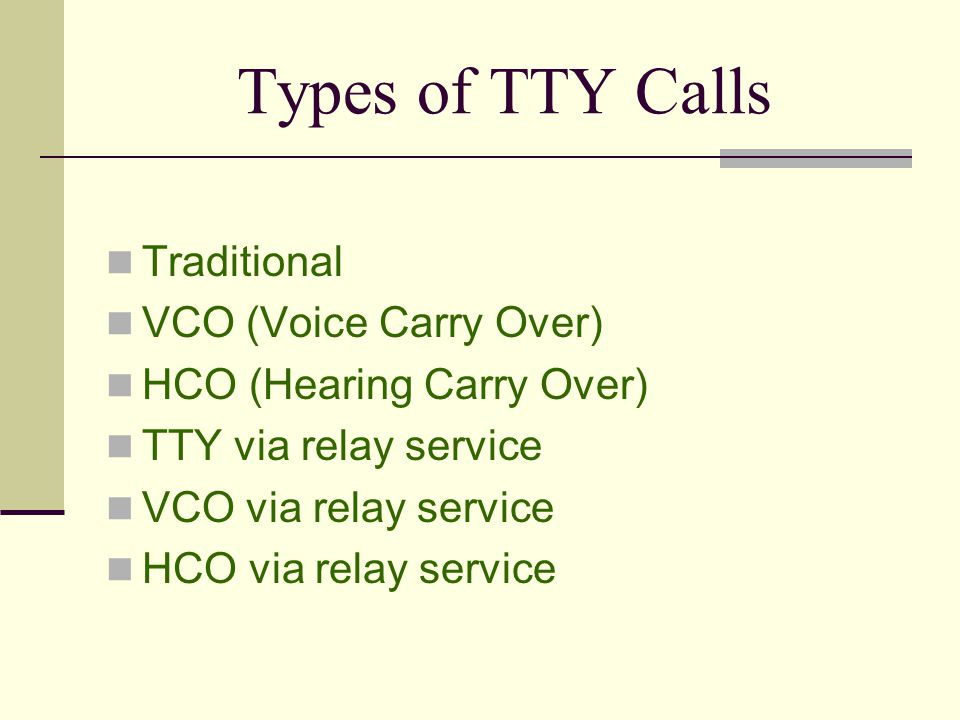 Types of TTY Calls Traditional VCO (Voice Carry Over) HCO (Hearing Carry Over) TTY via relay service VCO via relay service HCO via relay service