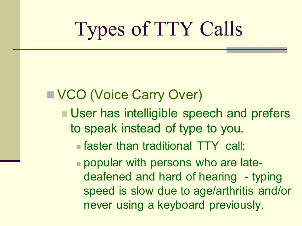 Types of TTY Calls VCO (Voice Carry Over) User has intelligible speech and prefers to speak instead of type to you.