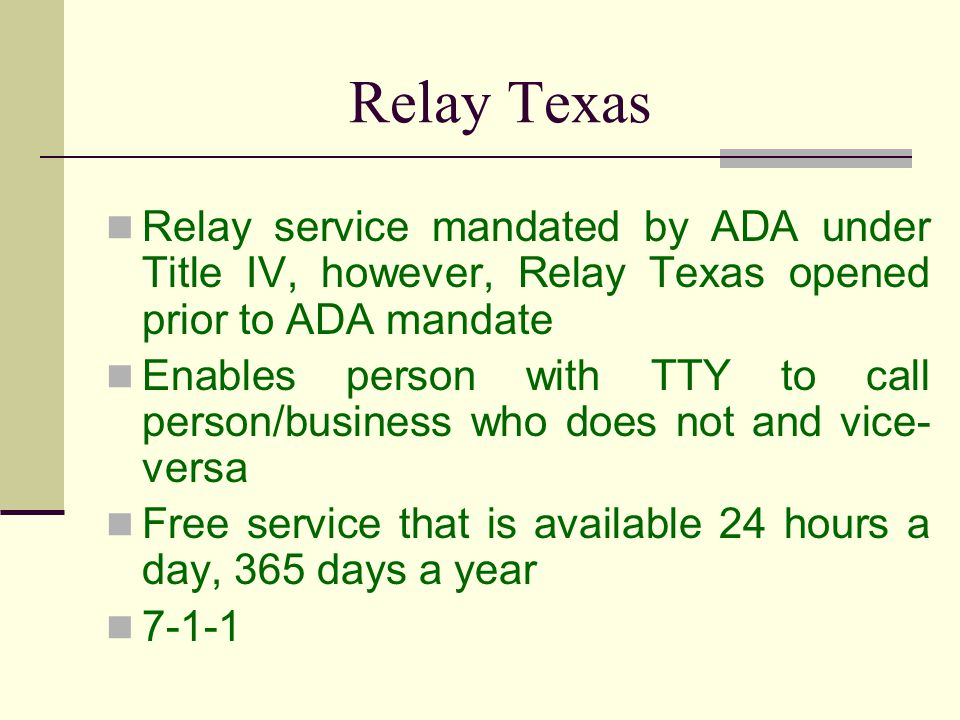 Relay Texas Relay service mandated by ADA under Title IV, however, Relay Texas opened prior to ADA mandate Enables person with TTY to call person/busi