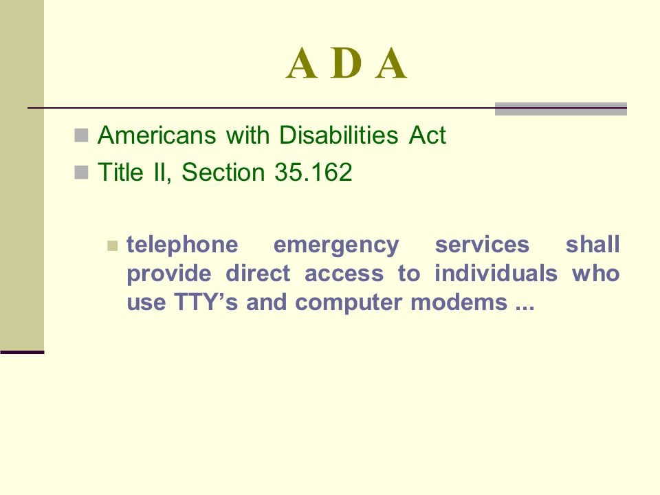 A D A Americans with Disabilities Act Title II, Section 35.162 telephone emergency services shall provide direct access to individuals who use TTYs and computer modems...