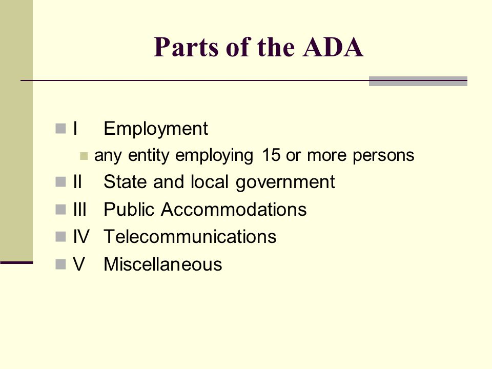 Parts of the ADA IEmployment any entity employing 15 or more persons IIState and local government IIIPublic Accommodations IVTelecommunications VMisce