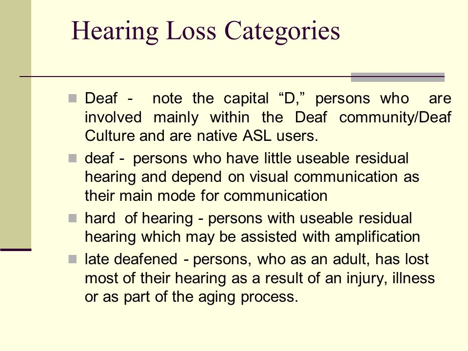 Hearing Loss Categories Deaf - note the capital D, persons who are involved mainly within the Deaf community/Deaf Culture and are native ASL users. de