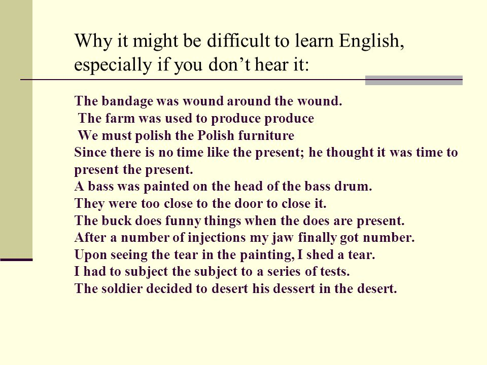 Why it might be difficult to learn English, especially if you dont hear it: The bandage was wound around the wound. The farm was used to produce produ