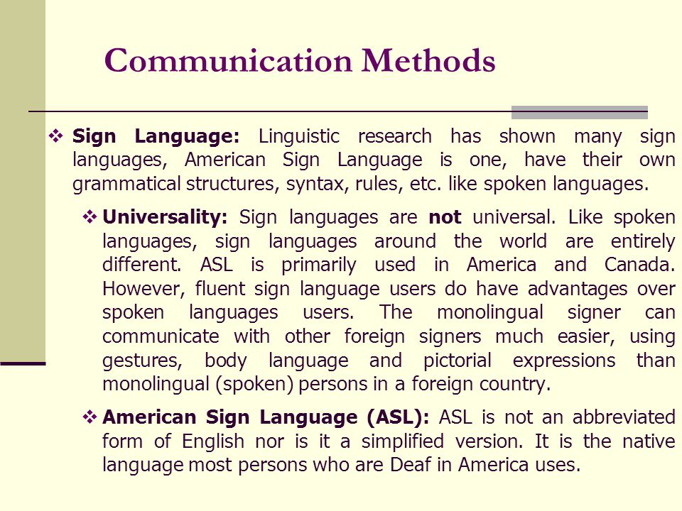 Communication Methods Sign Language: Linguistic research has shown many sign languages, American Sign Language is one, have their own grammatical structures, syntax, rules, etc.