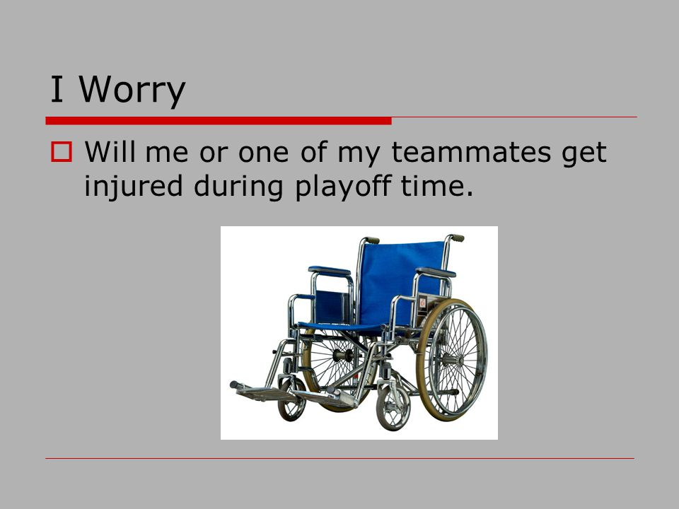 I Worry Will me or one of my teammates get injured during playoff time.