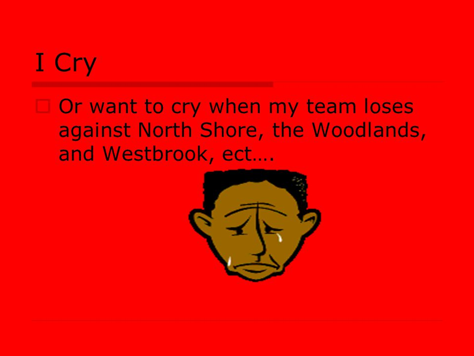 I Cry Or want to cry when my team loses against North Shore, the Woodlands, and Westbrook, ect….
