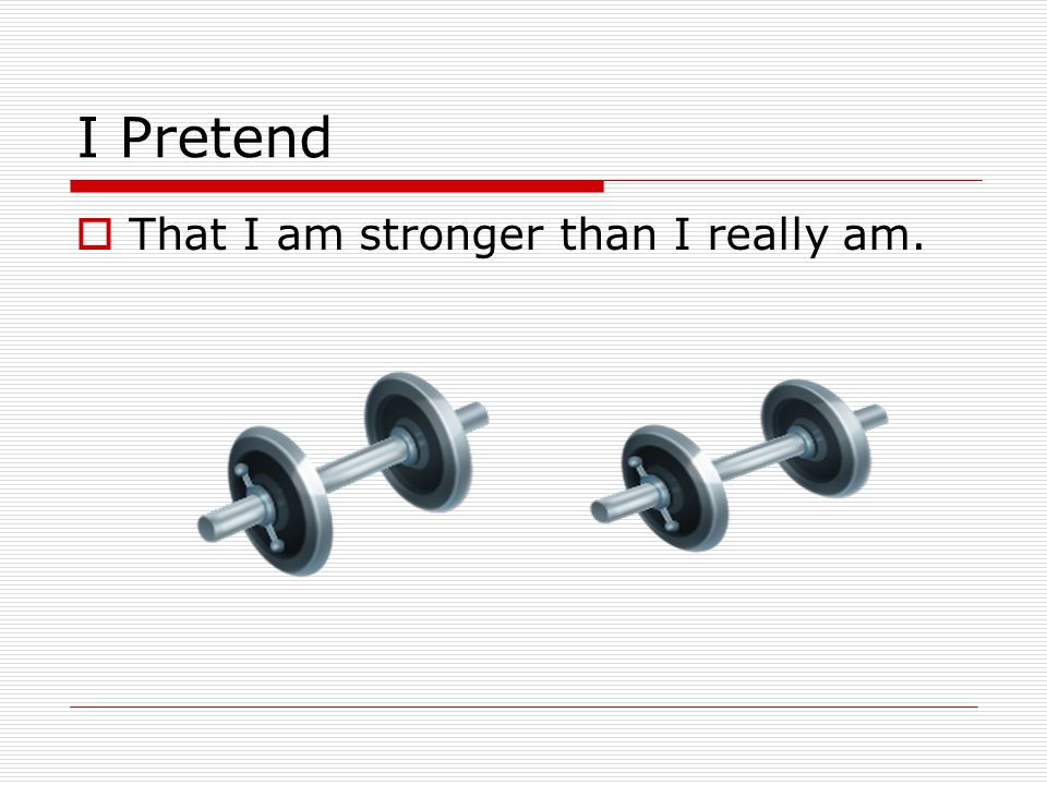 I Pretend That I am stronger than I really am.