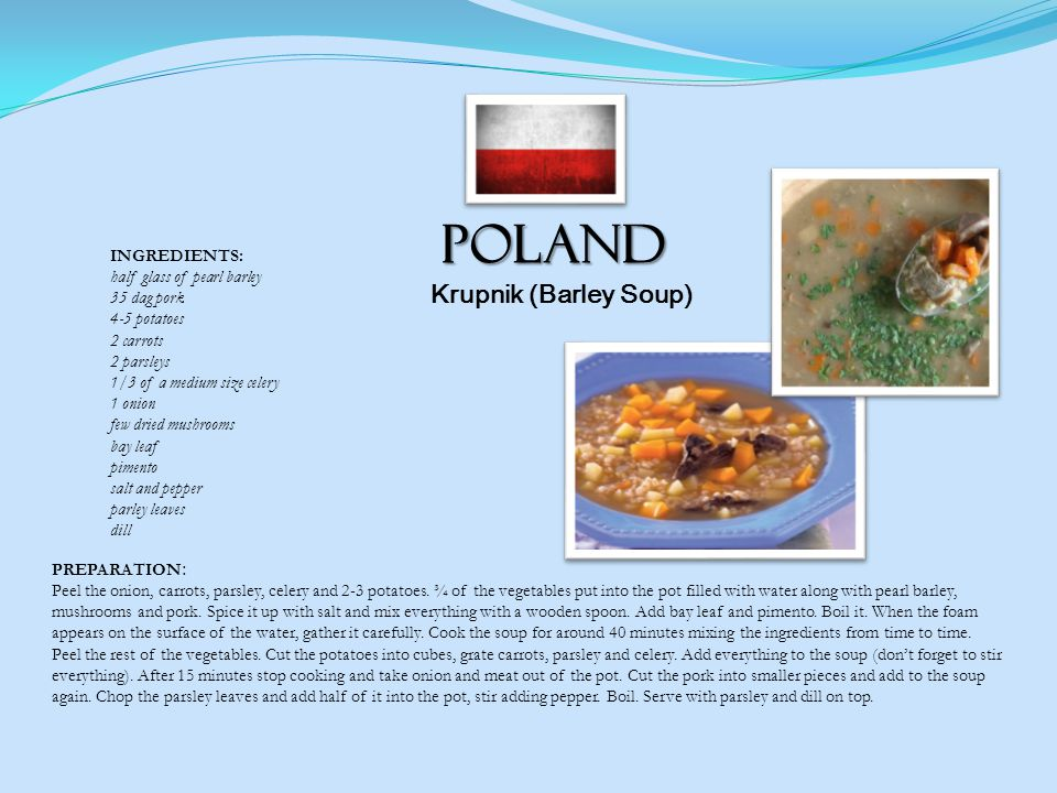 POLAND Krupnik (Barley Soup) INGREDIENTS: half glass of pearl barley 35 dag pork 4-5 potatoes 2 carrots 2 parsleys 1/3 of a medium size celery 1 onion few dried mushrooms bay leaf pimento salt and pepper parley leaves dill PREPARATION : Peel the onion, carrots, parsley, celery and 2-3 potatoes.