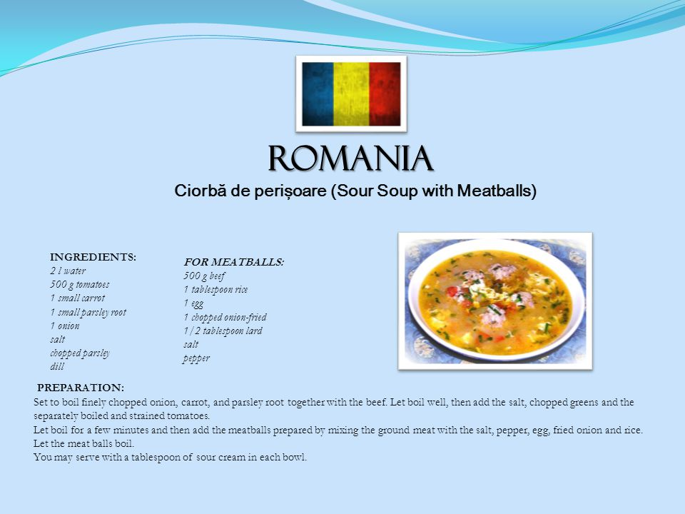 ROMANIA Ciorbă de perişoare (Sour Soup with Meatballs) PREPARATION: Set to boil finely chopped onion, carrot, and parsley root together with the beef.