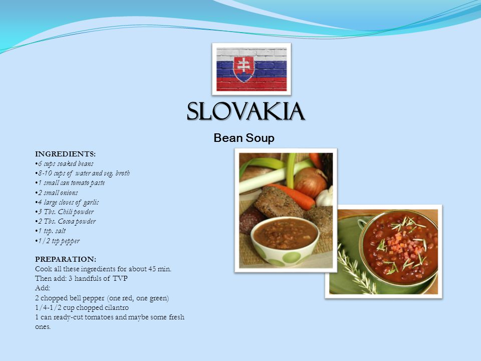 Slovakia Bean Soup PREPARATION: Cook all these ingredients for about 45 min.