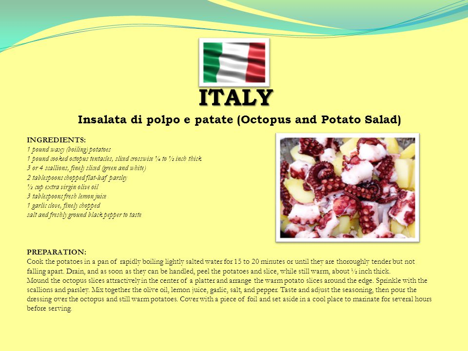 ITALY Insalata di polpo e patate (Octopus and Potato Salad) INGREDIENTS: 1 pound waxy (boiling) potatoes 1 pound cooked octopus tentacles, sliced crosswise ¼ to ½ inch thick 3 or 4 scallions, finely sliced (green and white) 2 tablespoons chopped flat-leaf parsley ½ cup extra virgin olive oil 3 tablespoons fresh lemon juice 1 garlic clove, finely chopped salt and freshly ground black pepper to taste PREPARATION: Cook the potatoes in a pan of rapidly boiling lightly salted water for 15 to 20 minutes or until they are thoroughly tender but not falling apart.