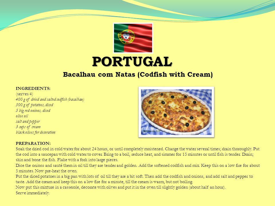 Bacalhau com Natas (Codfish with Cream) INGREDIENTS: (serves 4) 400 g of dried and salted codfish (bacalhau) 500 g of potatoes, diced 5 big red onions, diced olive oil salt and pepper 3 cups of cream black olives for decoration PREPARATION: Soak the dried cod in cold water for about 24 hours, or until completely moistened.
