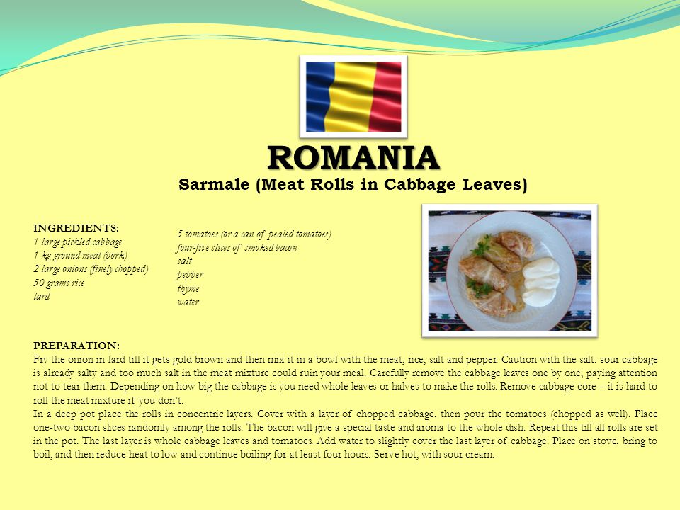 ROMANIA Sarmale (Meat Rolls in Cabbage Leaves) PREPARATION: Fry the onion in lard till it gets gold brown and then mix it in a bowl with the meat, rice, salt and pepper.