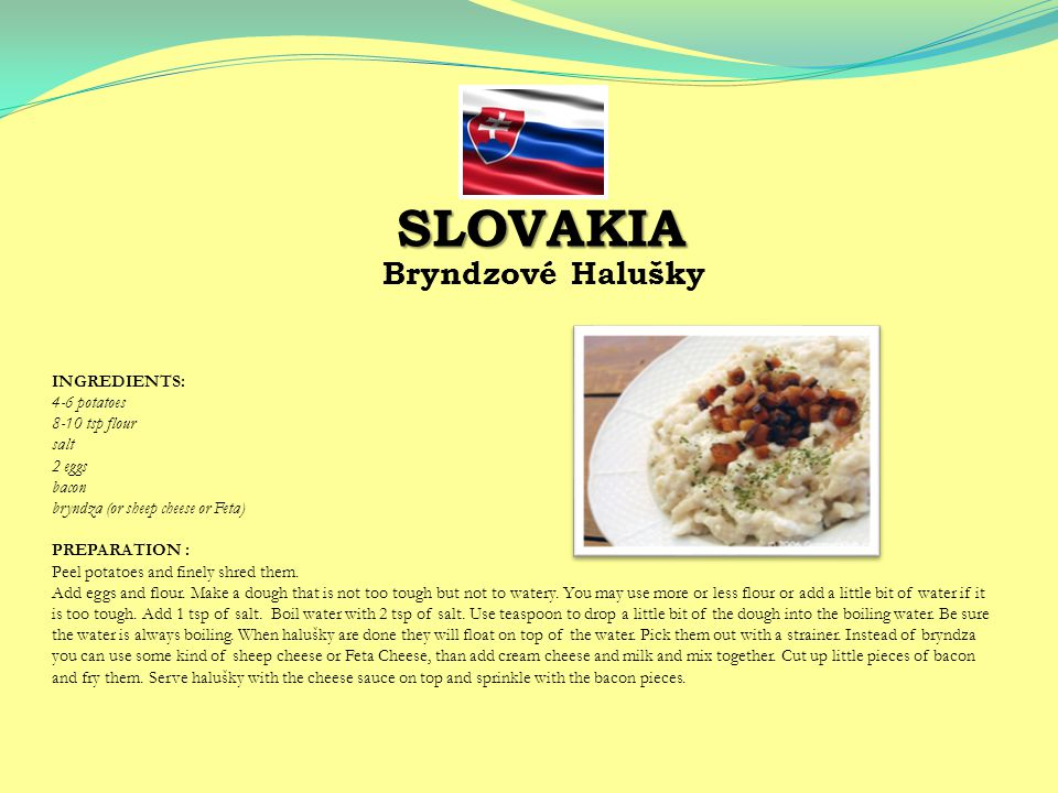 Bryndzové Halušky INGREDIENTS: 4-6 potatoes 8-10 tsp flour salt 2 eggs bacon bryndza (or sheep cheese or Feta) PREPARATION : Peel potatoes and finely shred them.