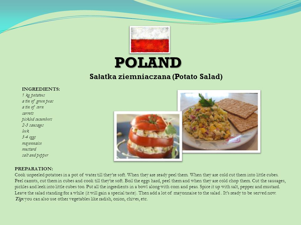 POLAND Sa ł atka ziemniaczana (Potato Salad) INGREDIENTS: 1 kg potatoes a tin of green peas a tin of corn carrots pickled cucumbers 2-3 sausages leek 3-4 eggs mayonnaise mustard salt and pepper PREPARATION: Cook unpeeled potatoes in a pot of water till theyre soft.