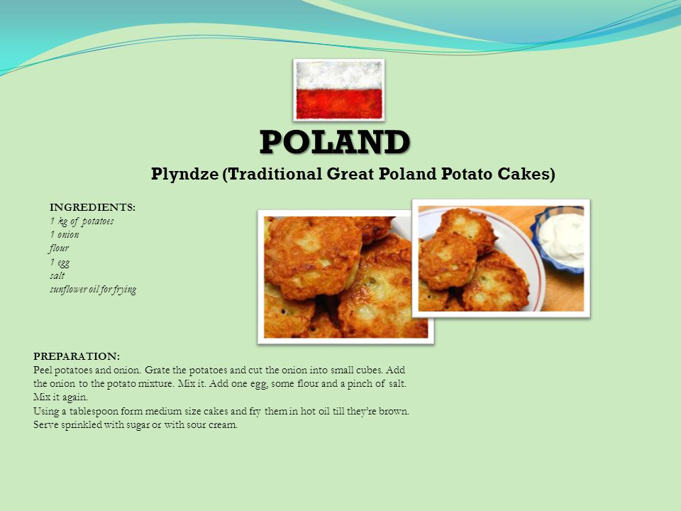 POLAND Plyndze (Traditional Great Poland Potato Cakes) INGREDIENTS: 1 kg of potatoes 1 onion flour 1 egg salt sunflower oil for frying PREPARATION: Peel potatoes and onion.