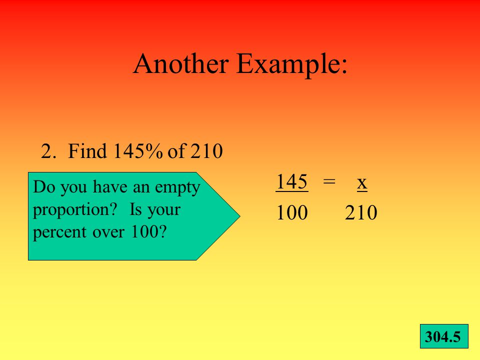 Give it a try! Write these in your notebook! 1.Find 67% of 90 67 = x 100 90 60.3 Start by writing an empty proportion. Then, write your percent of 100