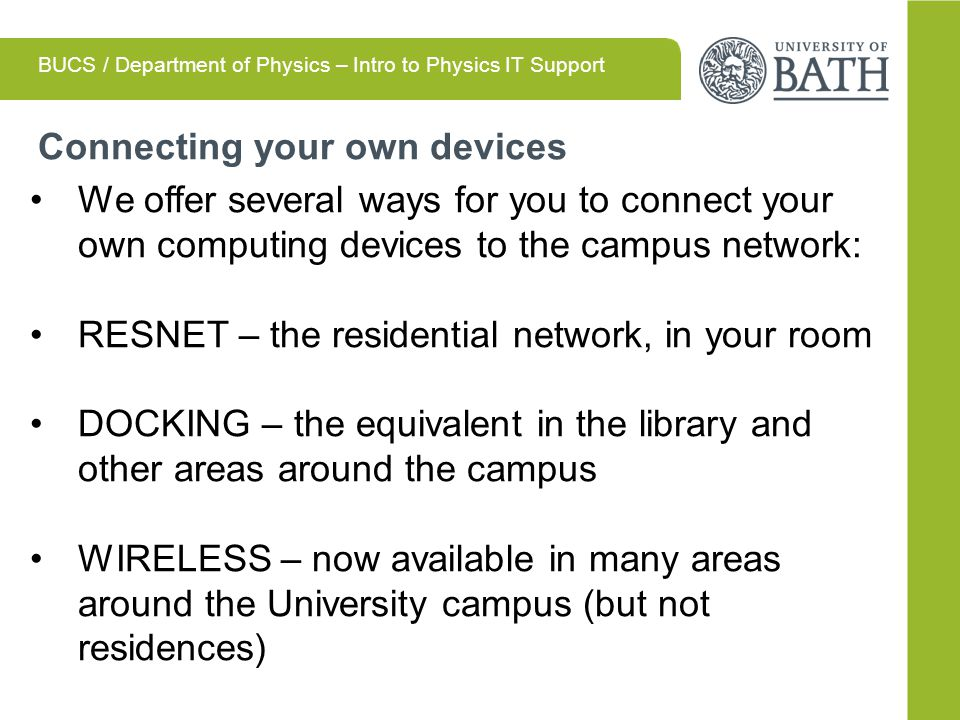 Connecting your own devices BUCS / Department of Physics – Intro to Physics IT Support We offer several ways for you to connect your own computing devices to the campus network: RESNET – the residential network, in your room DOCKING – the equivalent in the library and other areas around the campus WIRELESS – now available in many areas around the University campus (but not residences)