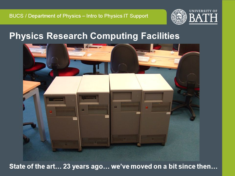 Physics Research Computing Facilities BUCS / Department of Physics – Intro to Physics IT Support State of the art… 23 years ago… weve moved on a bit since then…