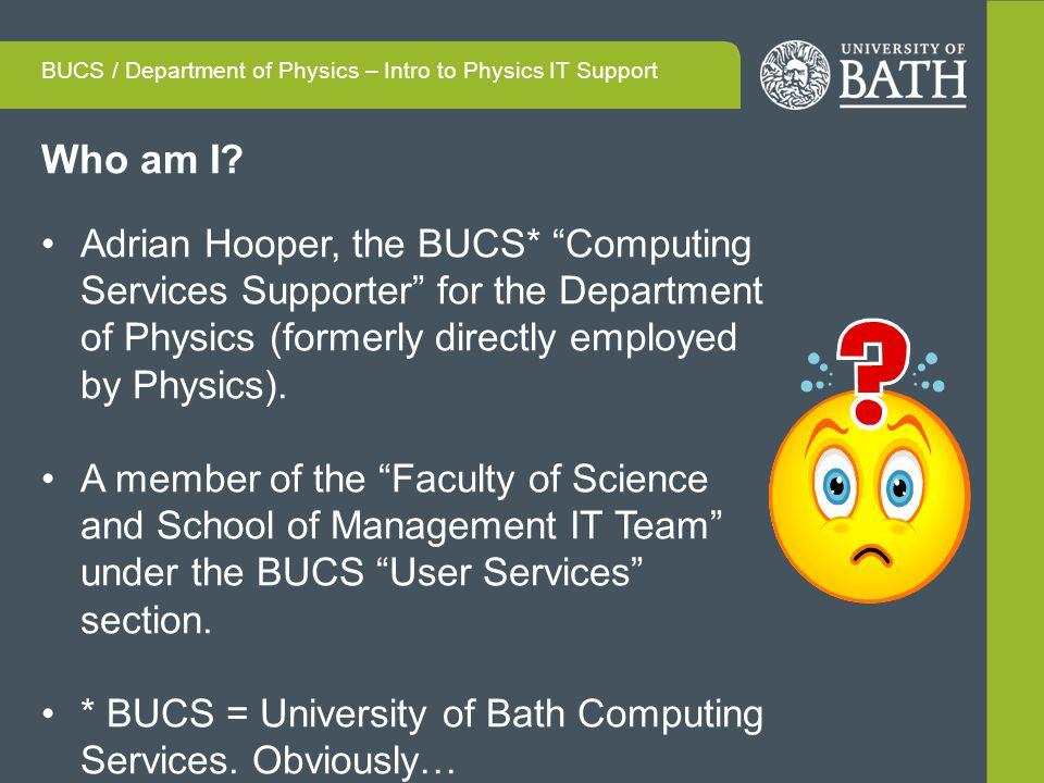 Who am I? Adrian Hooper, the BUCS* Computing Services Supporter for the Department of Physics (formerly directly employed by Physics). A member of the