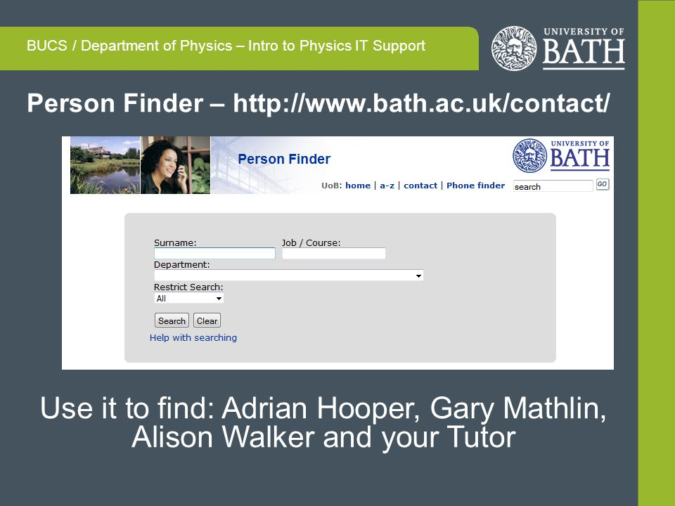 Person Finder – http://www.bath.ac.uk/contact/ BUCS / Department of Physics – Intro to Physics IT Support Use it to find: Adrian Hooper, Gary Mathlin, Alison Walker and your Tutor