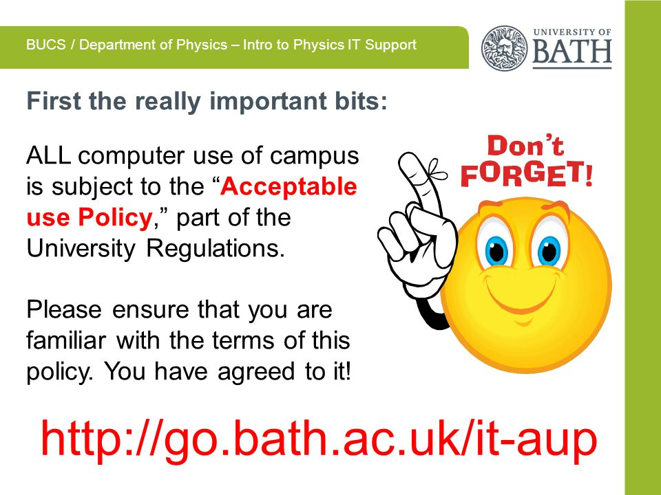First the really important bits: ALL computer use of campus is subject to the Acceptable use Policy, part of the University Regulations.