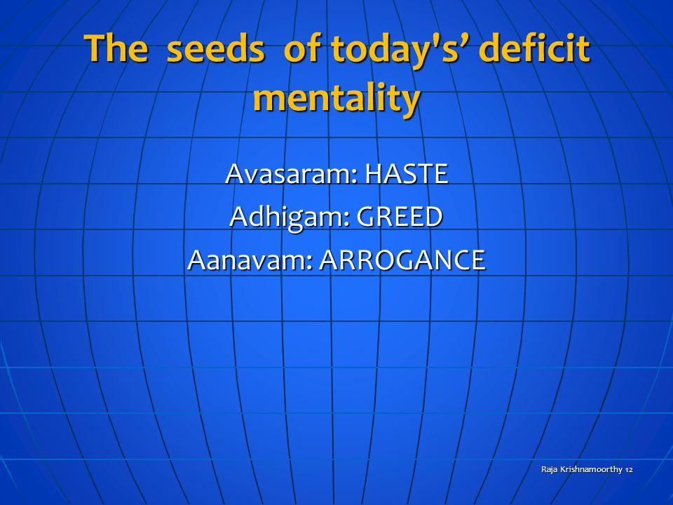 The seeds of today's deficit mentality Avasaram: HASTE Adhigam: GREED Aanavam: ARROGANCE Raja Krishnamoorthy 12