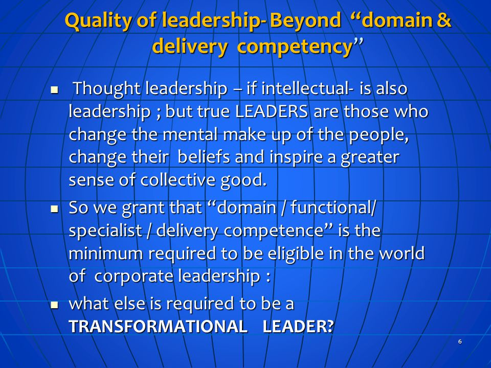 Quality of leadership- Beyond domain & delivery competency Thought leadership – if intellectual- is also leadership ; but true LEADERS are those who change the mental make up of the people, change their beliefs and inspire a greater sense of collective good.