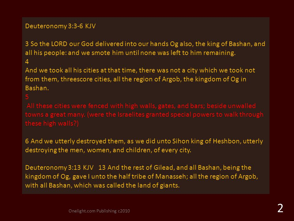 Onelight.com Publishing c2010 2 Deuteronomy 3:3-6 KJV 3 So the LORD our God delivered into our hands Og also, the king of Bashan, and all his people: and we smote him until none was left to him remaining.