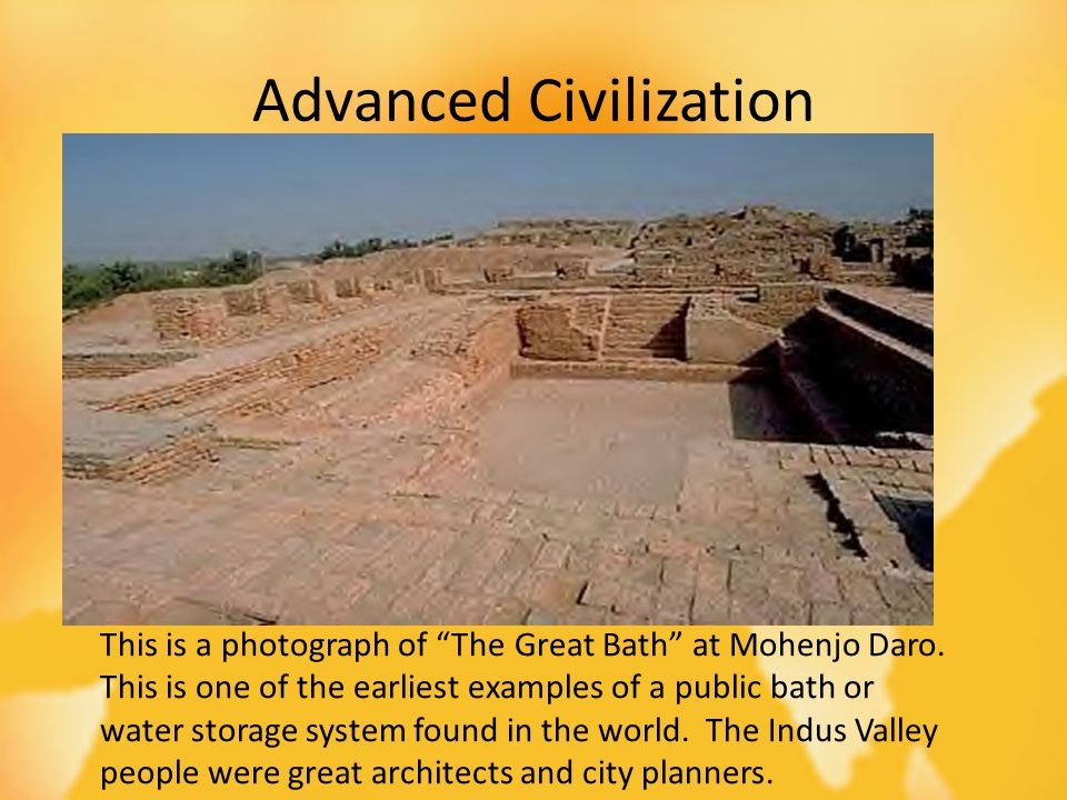 Advanced Civilization 3000 BC Central Government Writing Trade with Mesopotamia This is a photograph of The Great Bath at Mohenjo Daro. This is one of