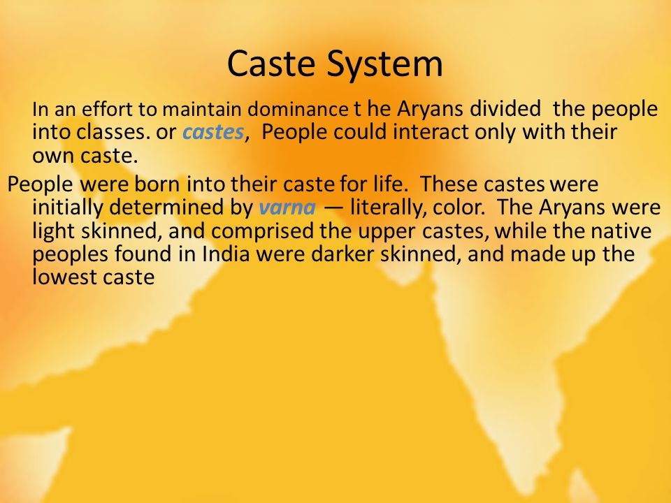 Caste System In an effort to maintain dominance t he Aryans divided the people into classes. or castes, People could interact only with their own cast