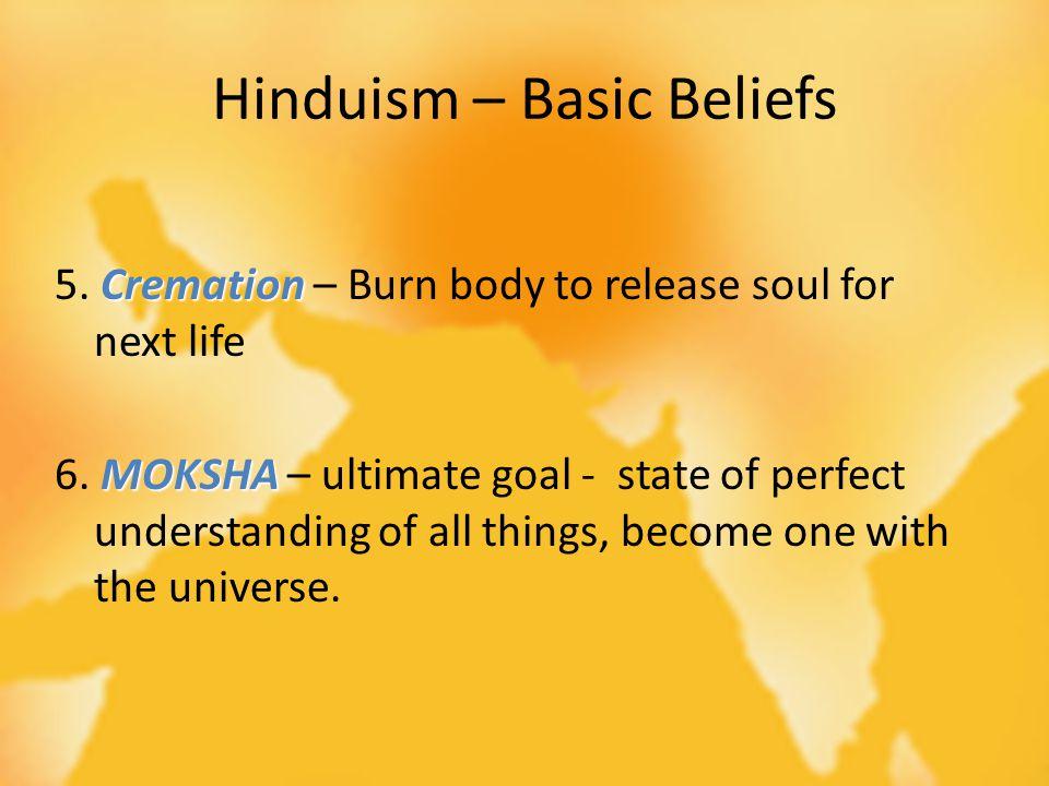Hinduism – Basic Beliefs Cremation 5. Cremation – Burn body to release soul for next life MOKSHA 6.