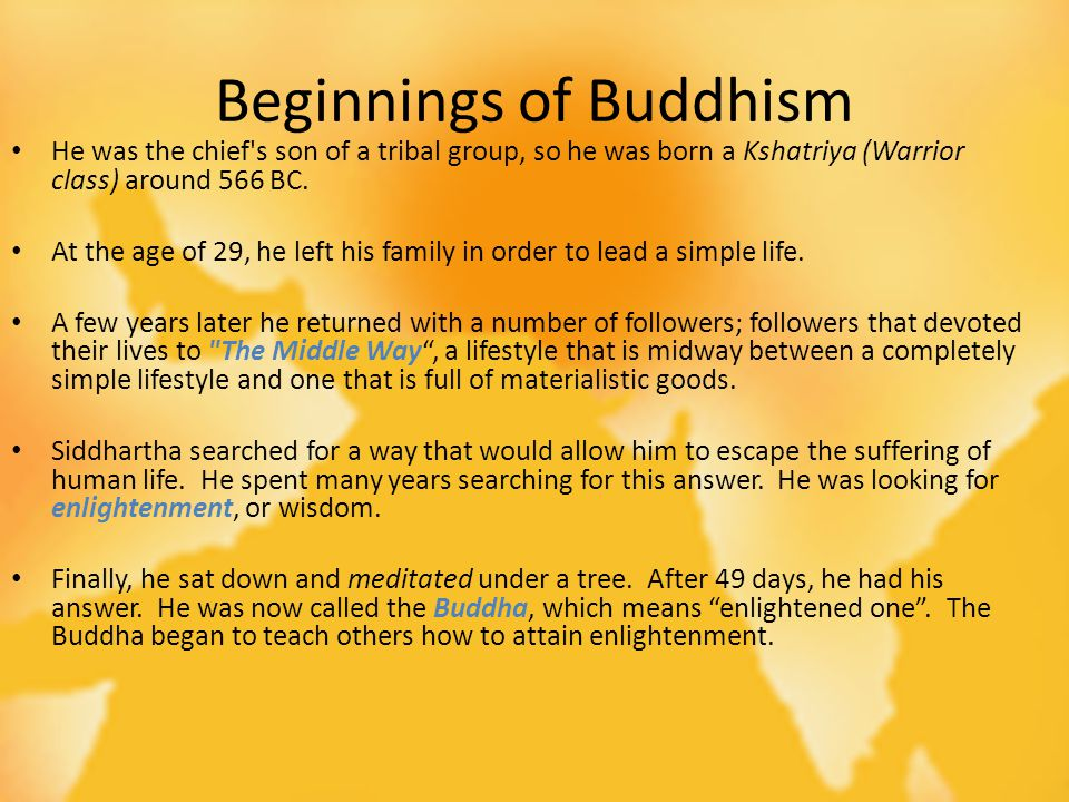 Beginnings of Buddhism He was the chief s son of a tribal group, so he was born a Kshatriya (Warrior class) around 566 BC.