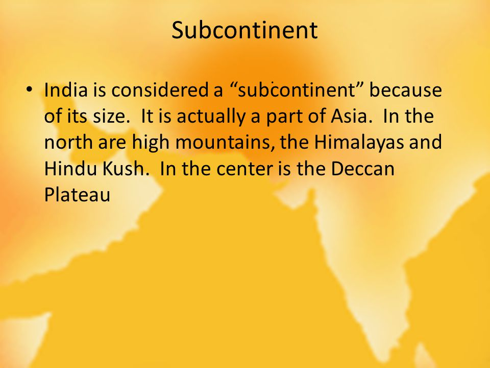 Subcontinent. India is considered a subcontinent because of its size.
