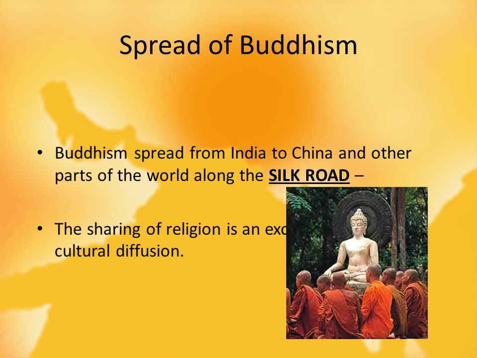 Spread of Buddhism Buddhism spread from India to China and other parts of the world along the SILK ROAD – The sharing of religion is an excellent exam
