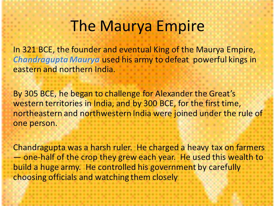 Chandragupta Maurya In 321 BCE, the founder and eventual King of the Maurya Empire, Chandragupta Maurya used his army to defeat powerful kings in eastern and northern India.
