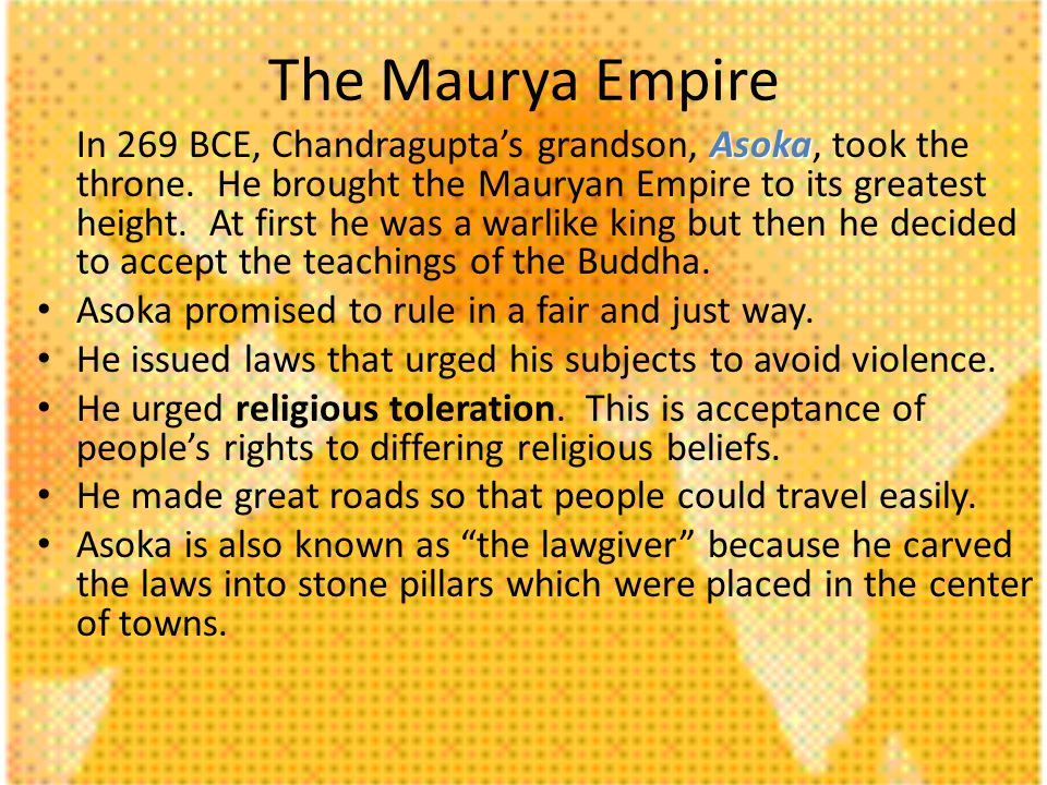 Asoka In 269 BCE, Chandraguptas grandson, Asoka, took the throne. He brought the Mauryan Empire to its greatest height. At first he was a warlike king