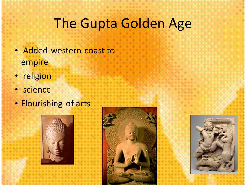 The Gupta Golden Age Added western coast to empire religion science Flourishing of arts