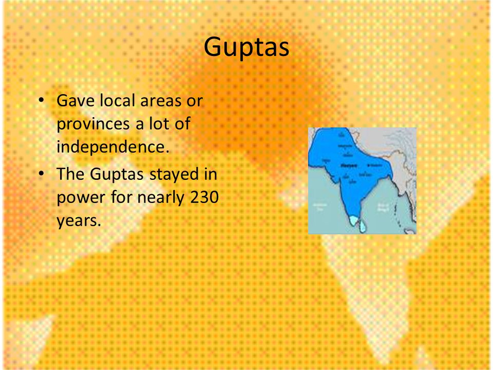 Guptas Gave local areas or provinces a lot of independence. The Guptas stayed in power for nearly 230 years.