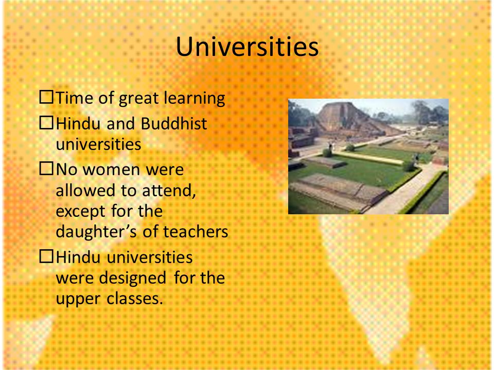 Universities Time of great learning Hindu and Buddhist universities No women were allowed to attend, except for the daughters of teachers Hindu universities were designed for the upper classes.
