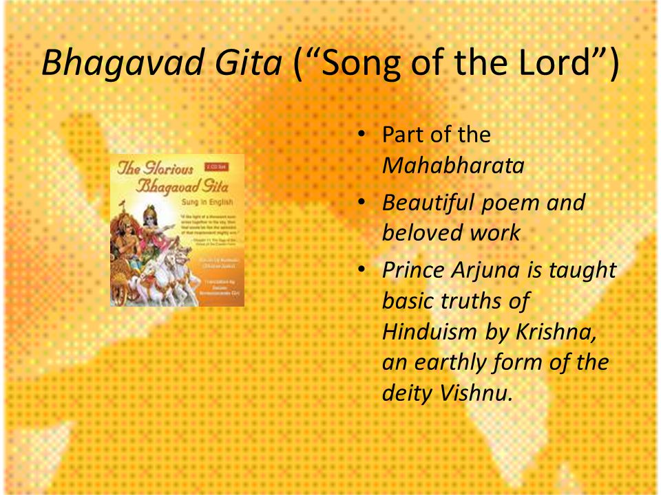 Bhagavad Gita (Song of the Lord) Part of the Mahabharata Beautiful poem and beloved work Prince Arjuna is taught basic truths of Hinduism by Krishna, an earthly form of the deity Vishnu.
