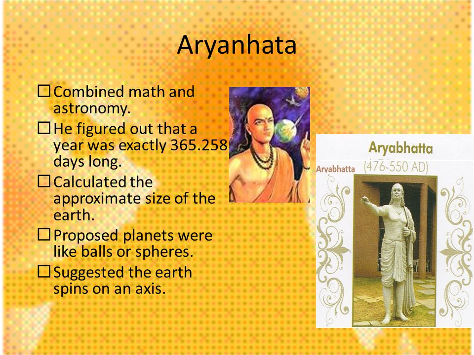 Aryanhata Combined math and astronomy. He figured out that a year was exactly 365.258 days long. Calculated the approximate size of the earth. Propose
