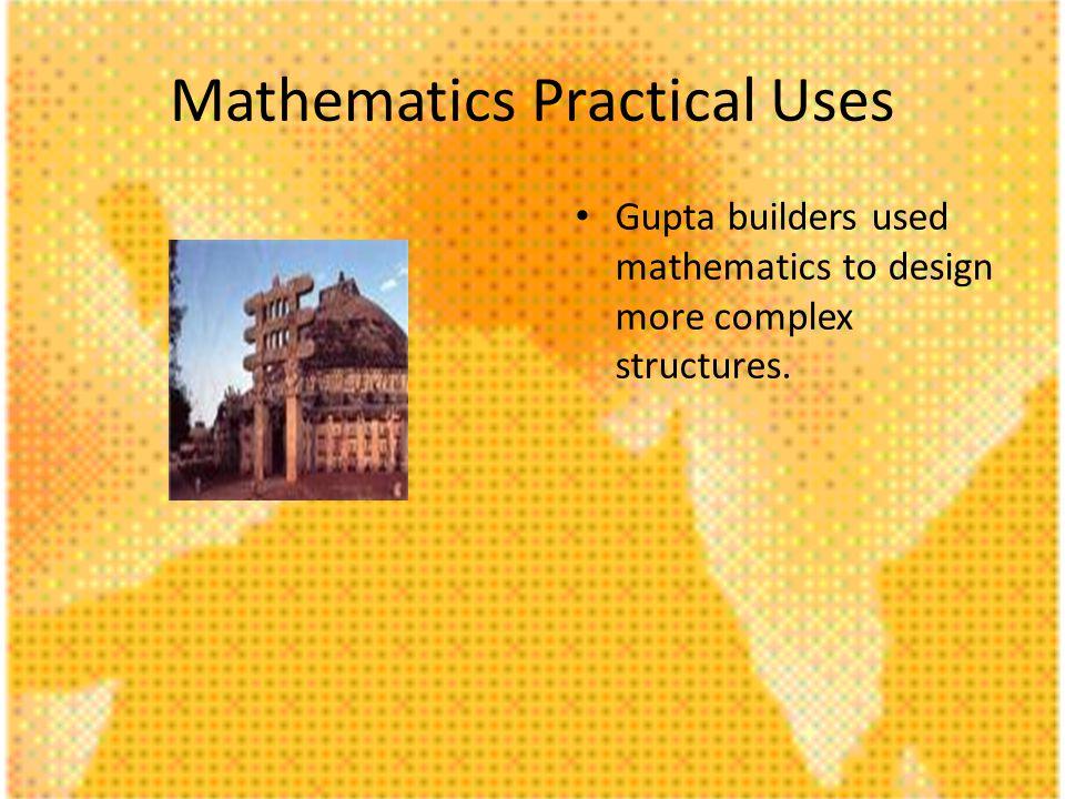 Mathematics Practical Uses Gupta builders used mathematics to design more complex structures.