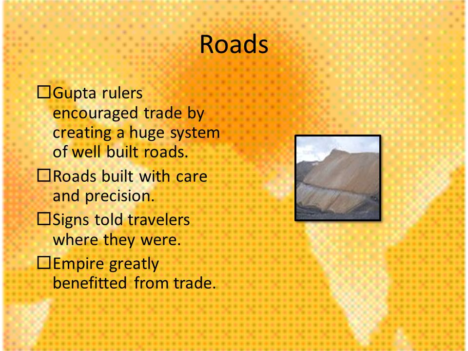 Roads Gupta rulers encouraged trade by creating a huge system of well built roads.